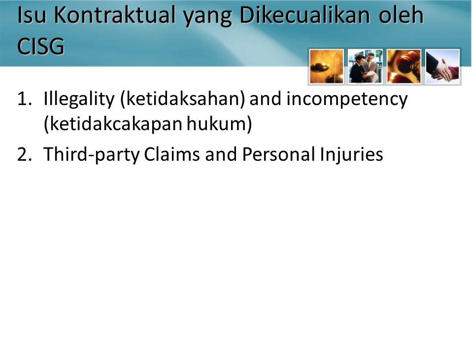 Isu Kontraktual yang Dikecualikan oleh CISG 1.Illegality (ketidaksahan) and incompetency (ketidakcakapan hukum) 2.Third-party Claims and Personal Injuries