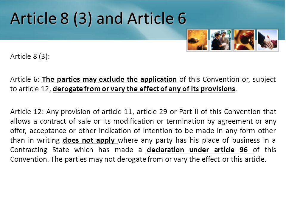 Article 8 (3) and Article 6 Article 8 (3): Article 6: The parties may exclude the application of this Convention or, subject to article 12, derogate from or vary the effect of any of its provisions.
