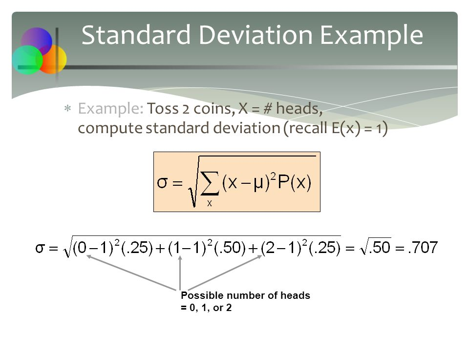 Standard Deviation Example  Example: Toss 2 coins, X = # heads, compute standard deviation (recall E(x) = 1) Possible number of heads = 0, 1, or 2