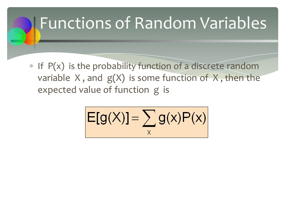 Functions of Random Variables  If P (x) is the probability function of a discrete random variable X, and g(X) is some function of X, t hen the expect