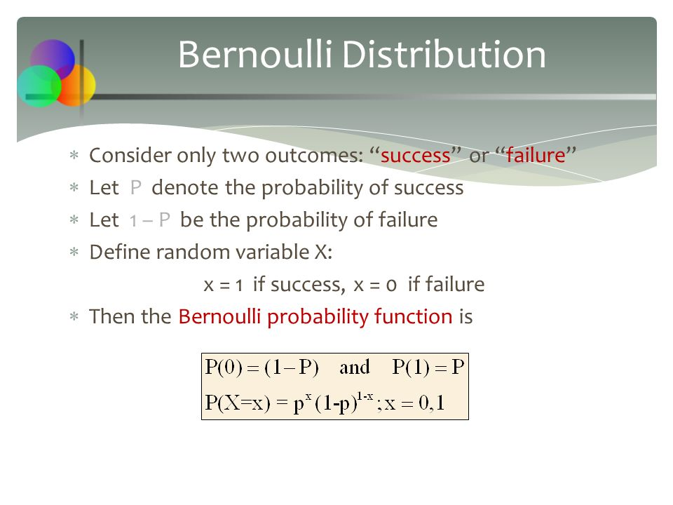 Bernoulli Distribution  Consider only two outcomes: success or failure  Let P denote the probability of success  Let 1 – P be the probability of failure  Define random variable X: x = 1 if success, x = 0 if failure  Then the Bernoulli probability function is