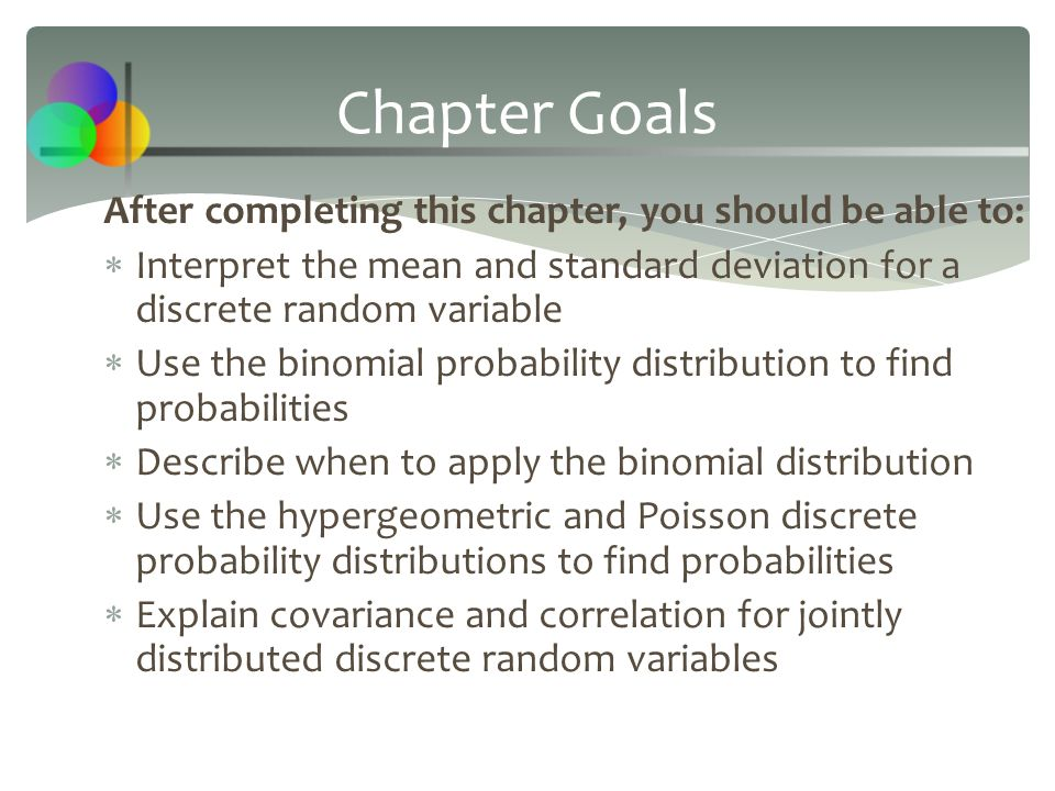 After completing this chapter, you should be able to:  Interpret the mean and standard deviation for a discrete random variable  Use the binomial pr