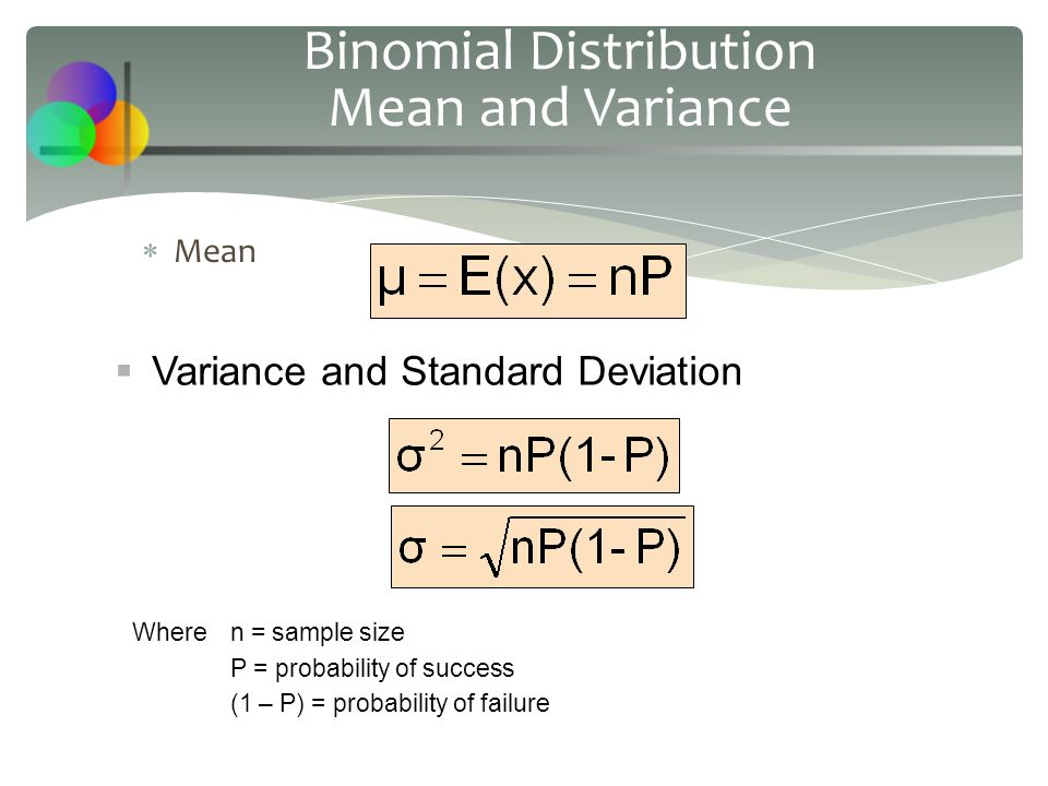  Mean Binomial Distribution Mean and Variance  Variance and Standard Deviation Wheren = sample size P = probability of success (1 – P) = probability