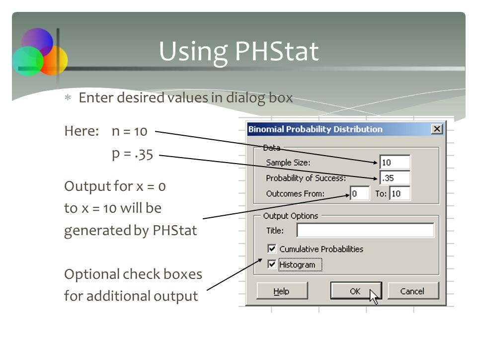  Enter desired values in dialog box Here:n = 10 p =.35 Output for x = 0 to x = 10 will be generated by PHStat Optional check boxes for additional out