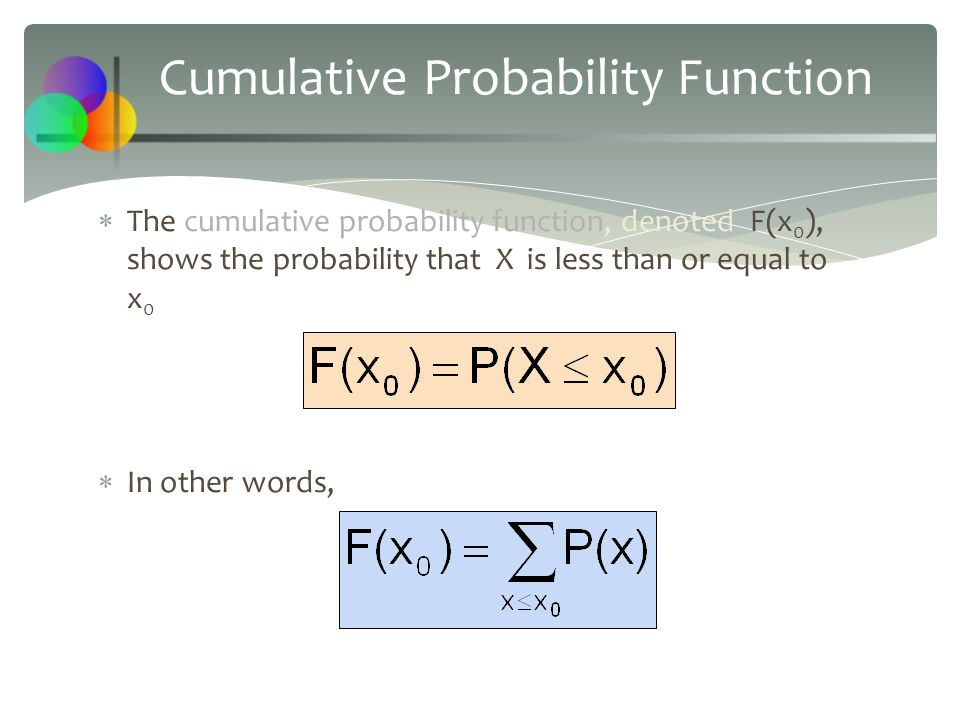 Cumulative Probability Function  The cumulative probability function, denoted F(x 0 ), shows the probability that X is less than or equal to x 0  In