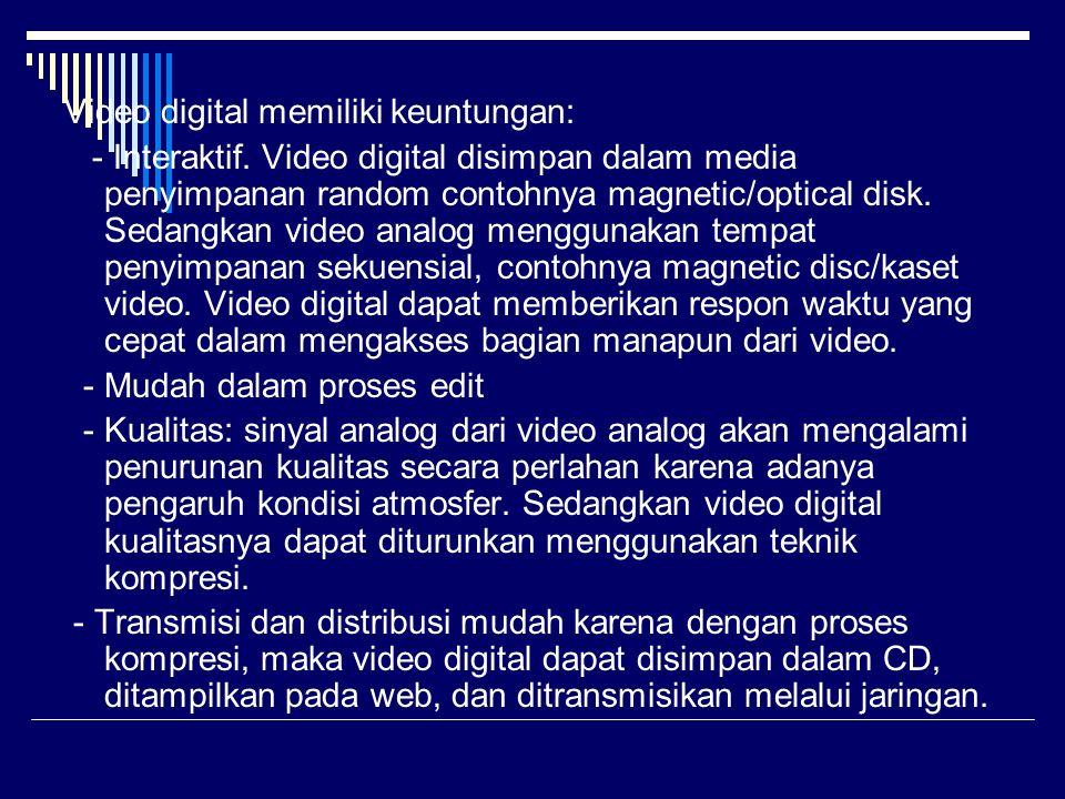 Video digital memiliki keuntungan: - Interaktif. Video digital disimpan dalam media penyimpanan random contohnya magnetic/optical disk. Sedangkan vide