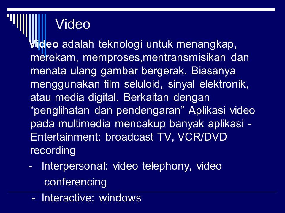 Video Video adalah teknologi untuk menangkap, merekam, memproses,mentransmisikan dan menata ulang gambar bergerak.
