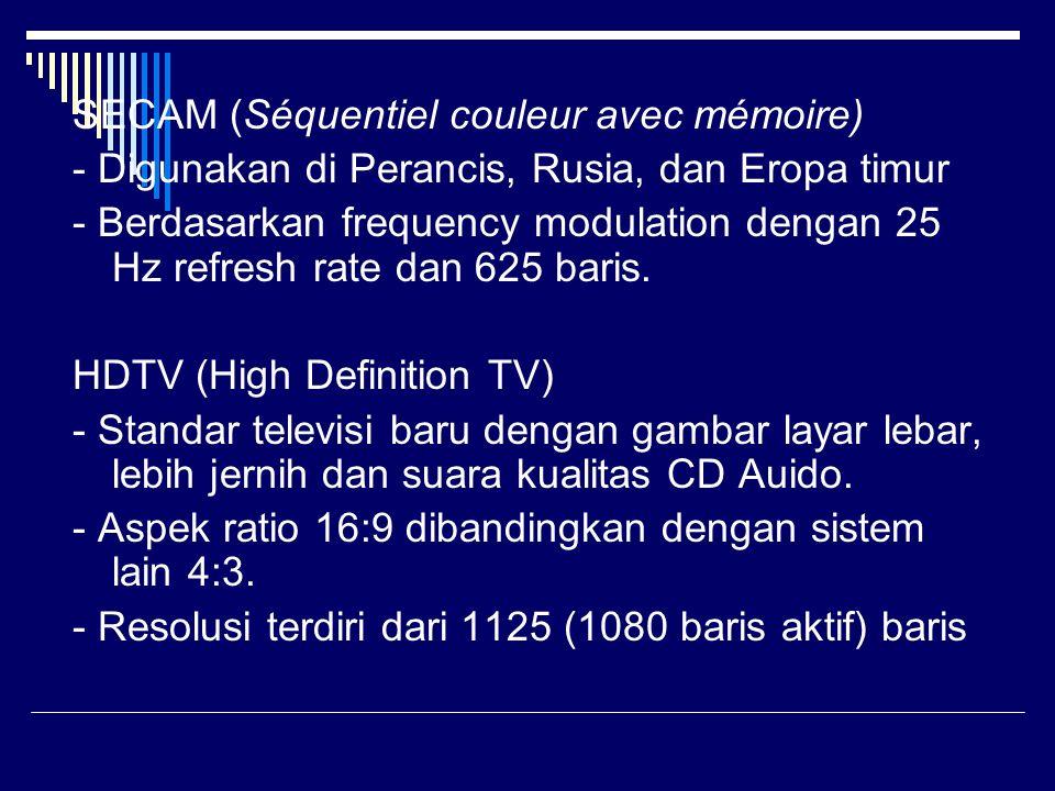SECAM (Séquentiel couleur avec mémoire) - Digunakan di Perancis, Rusia, dan Eropa timur - Berdasarkan frequency modulation dengan 25 Hz refresh rate dan 625 baris.