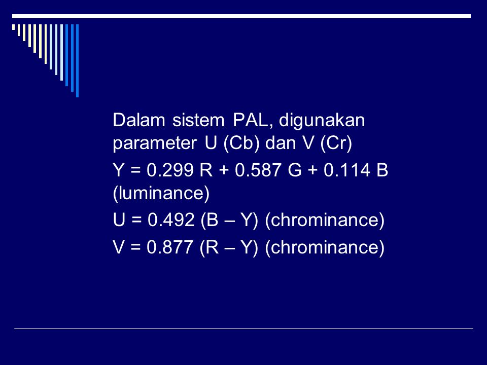 Dalam sistem PAL, digunakan parameter U (Cb) dan V (Cr) Y = 0.299 R + 0.587 G + 0.114 B (luminance) U = 0.492 (B – Y) (chrominance) V = 0.877 (R – Y) (chrominance)