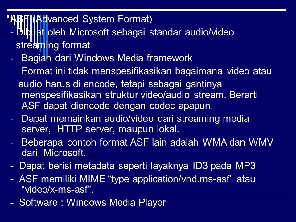 ASF (Advanced System Format) - Dibuat oleh Microsoft sebagai standar audio/video streaming format - Bagian dari Windows Media framework - Format ini tidak menspesifikasikan bagaimana video atau audio harus di encode, tetapi sebagai gantinya menspesifikasikan struktur video/audio stream.