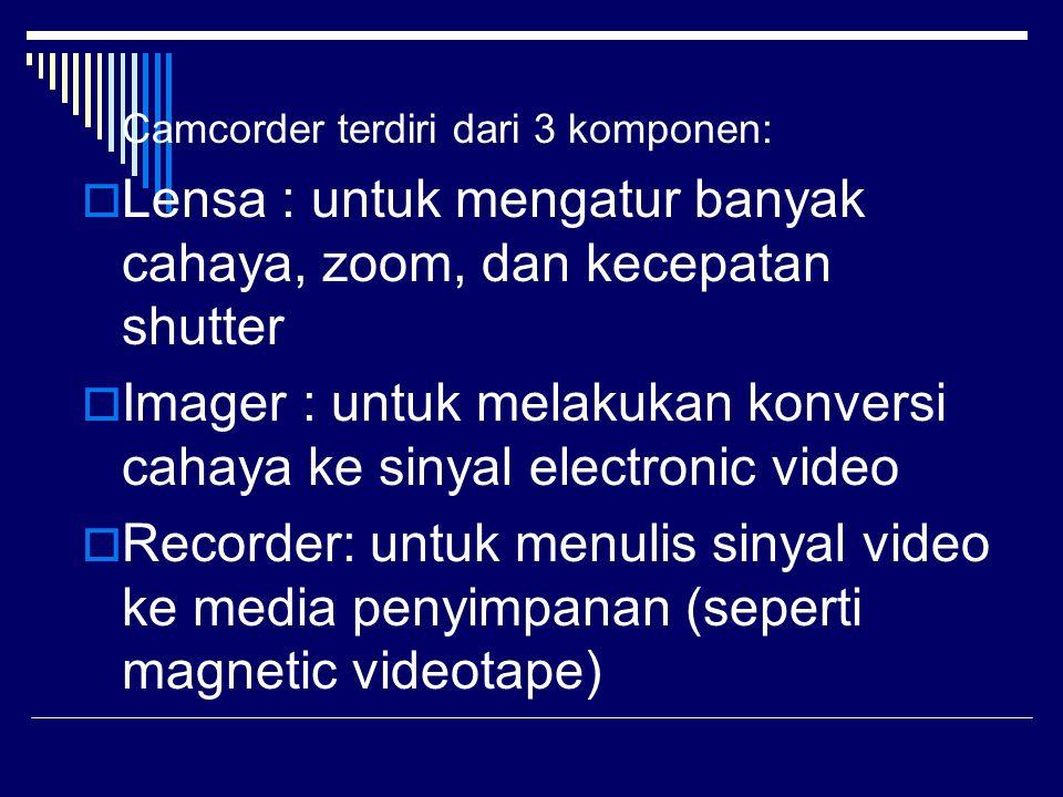 Camcorder terdiri dari 3 komponen:  Lensa : untuk mengatur banyak cahaya, zoom, dan kecepatan shutter  Imager : untuk melakukan konversi cahaya ke s