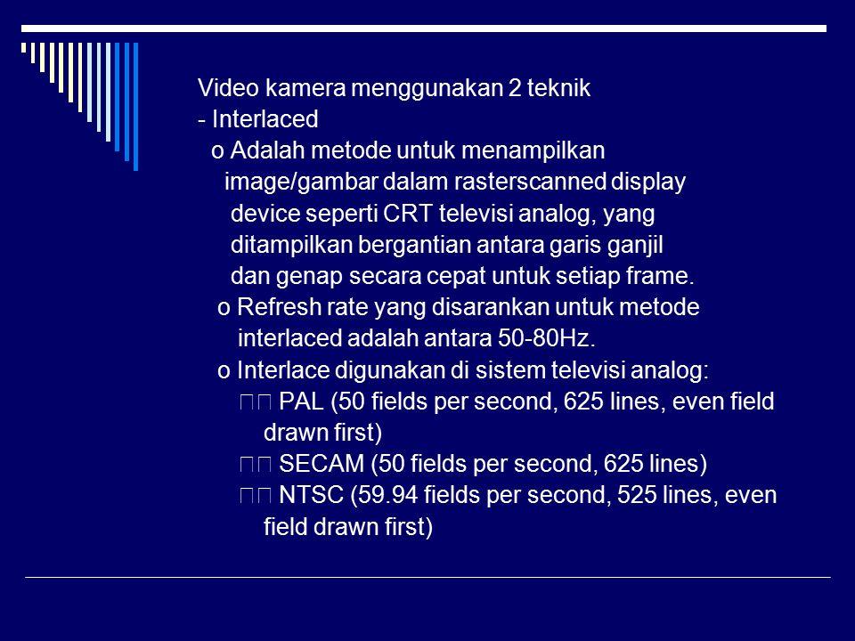 Video kamera menggunakan 2 teknik - Interlaced o Adalah metode untuk menampilkan image/gambar dalam rasterscanned display device seperti CRT televisi analog, yang ditampilkan bergantian antara garis ganjil dan genap secara cepat untuk setiap frame.