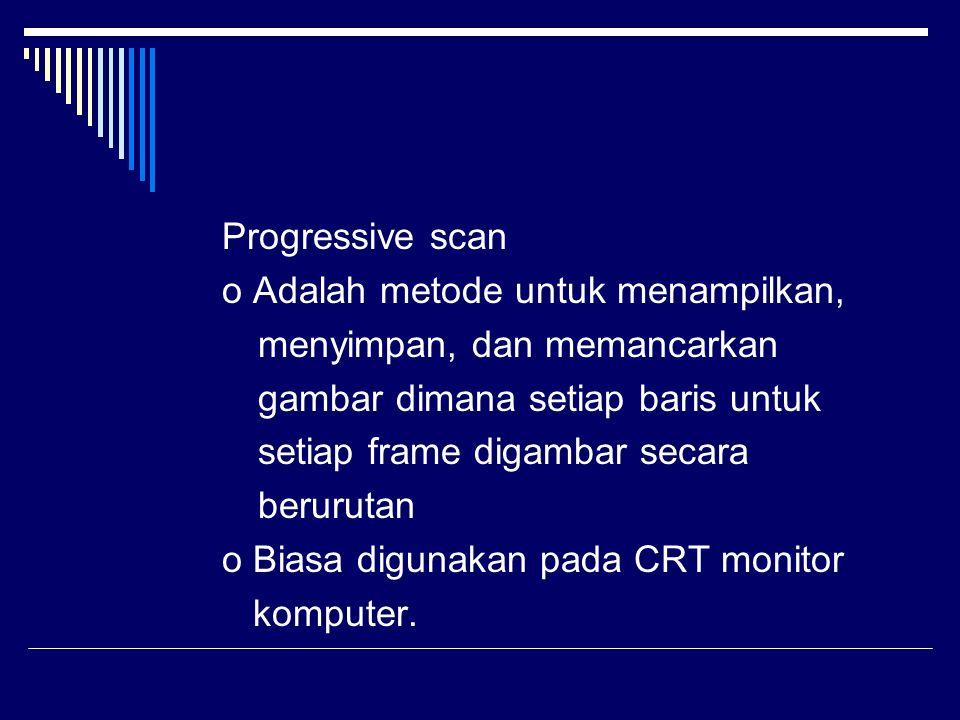 Progressive scan o Adalah metode untuk menampilkan, menyimpan, dan memancarkan gambar dimana setiap baris untuk setiap framedigambar secara berurutan