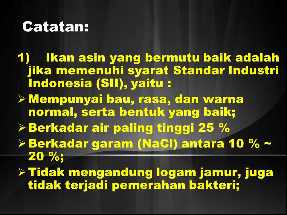 Catatan: 1) Ikan asin yang bermutu baik adalah jika memenuhi syarat Standar Industri Indonesia (SII), yaitu :  Mempunyai bau, rasa, dan warna normal,