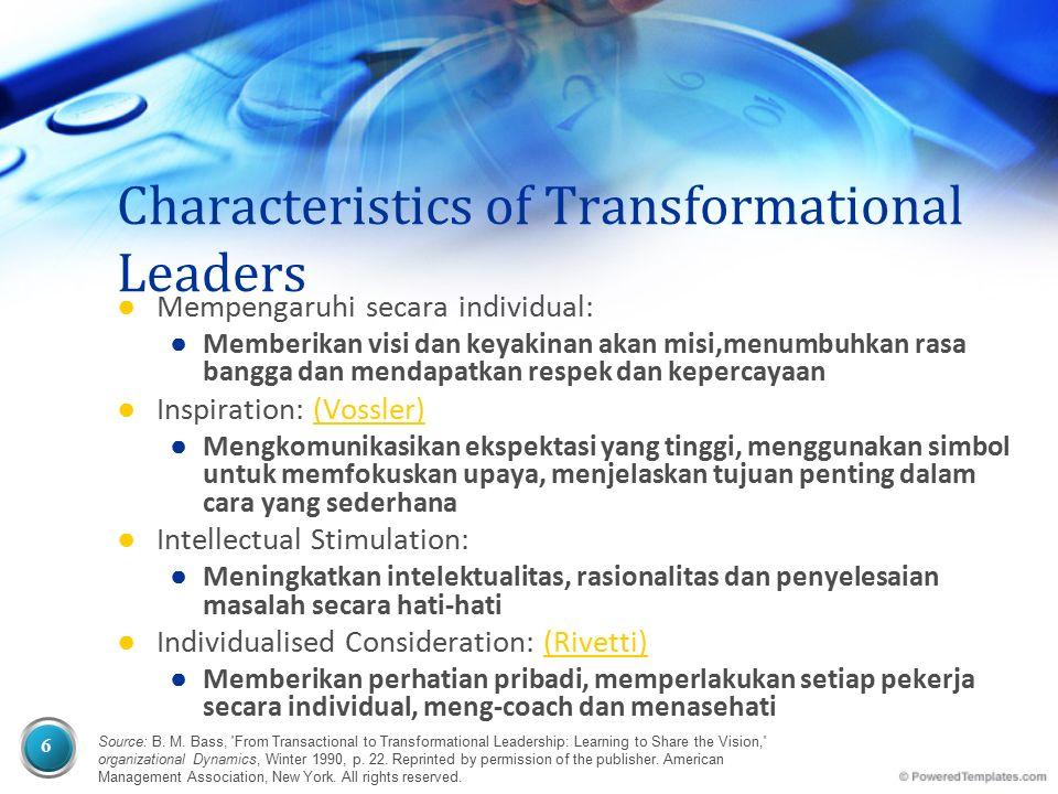 6 Characteristics of Transformational Leaders ● Mempengaruhi secara individual: ● Memberikan visi dan keyakinan akan misi,menumbuhkan rasa bangga dan mendapatkan respek dan kepercayaan ● Inspiration: (Vossler)(Vossler) ● Mengkomunikasikan ekspektasi yang tinggi, menggunakan simbol untuk memfokuskan upaya, menjelaskan tujuan penting dalam cara yang sederhana ● Intellectual Stimulation: ● Meningkatkan intelektualitas, rasionalitas dan penyelesaian masalah secara hati-hati ● Individualised Consideration: (Rivetti)(Rivetti) ● Memberikan perhatian pribadi, memperlakukan setiap pekerja secara individual, meng-coach dan menasehati Source: B.