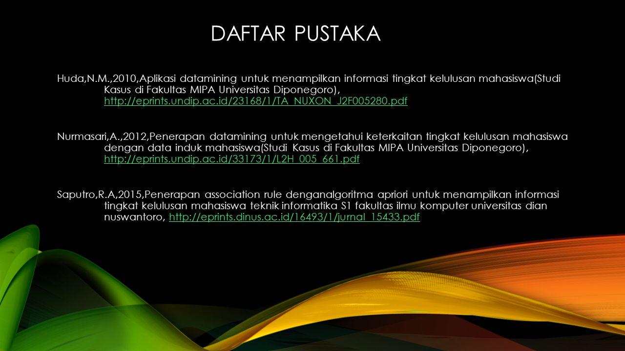 DAFTAR PUSTAKA Huda,N.M.,2010,Aplikasi datamining untuk menampilkan informasi tingkat kelulusan mahasiswa(Studi Kasus di Fakultas MIPA Universitas Diponegoro), http://eprints.undip.ac.id/23168/1/TA_NUXON_J2F005280.pdf http://eprints.undip.ac.id/23168/1/TA_NUXON_J2F005280.pdf Nurmasari,A.,2012,Penerapan datamining untuk mengetahui keterkaitan tingkat kelulusan mahasiswa dengan data induk mahasiswa(Studi Kasus di Fakultas MIPA Universitas Diponegoro), http://eprints.undip.ac.id/33173/1/L2H_005_661.pdf http://eprints.undip.ac.id/33173/1/L2H_005_661.pdf Saputro,R.A,2015,Penerapan association rule denganalgoritma apriori untuk menampilkan informasi tingkat kelulusan mahasiswa teknik informatika S1 fakultas ilmu komputer universitas dian nuswantoro, http://eprints.dinus.ac.id/16493/1/jurnal_15433.pdfhttp://eprints.dinus.ac.id/16493/1/jurnal_15433.pdf