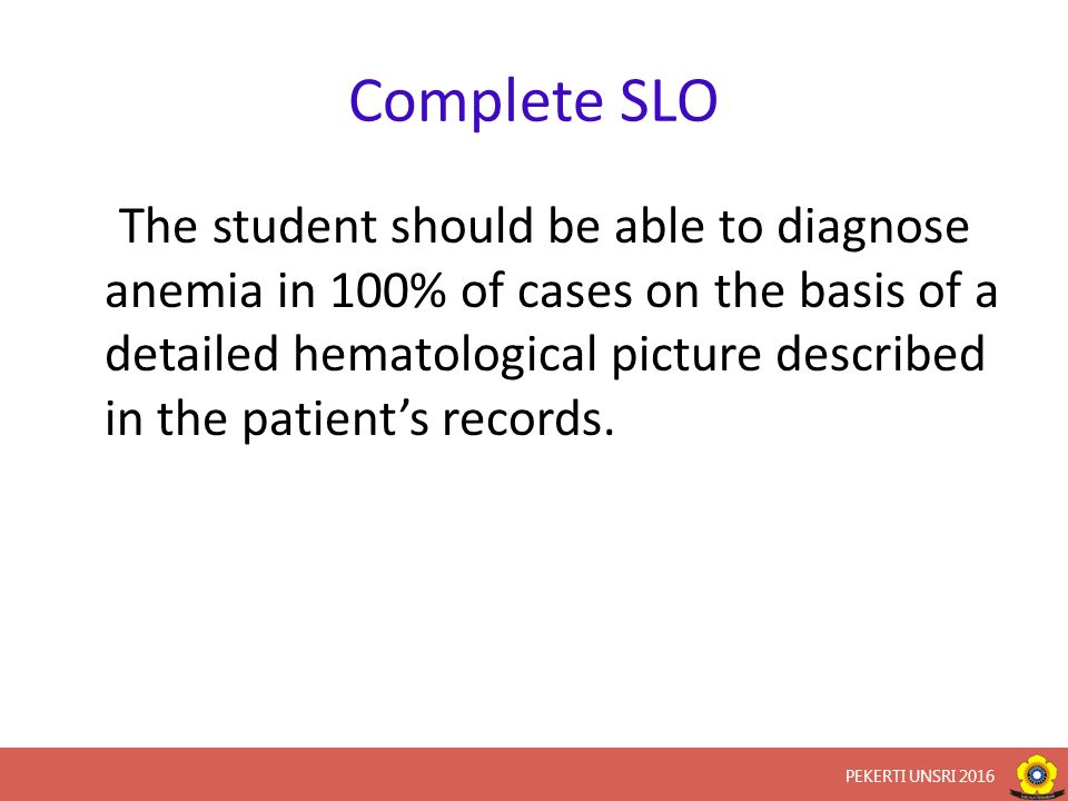 Complete SLO The student should be able to diagnose anemia in 100% of cases on the basis of a detailed hematological picture described in the patient's records.