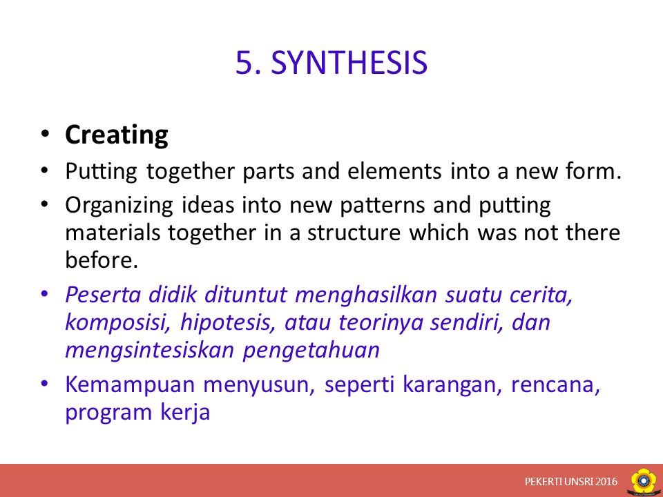 5. SYNTHESIS Creating Putting together parts and elements into a new form. Organizing ideas into new patterns and putting materials together in a stru