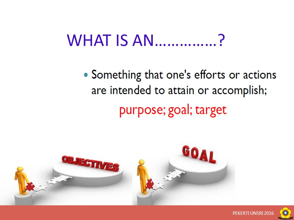 Goals vs Objectives Course goals  Describe the overall purpose of the course within the larger curriculum Course objectives  Break down goals into measurable behaviors that demonstrate competency  Ensure successful accomplishment of course goals PEKERTI UNSRI 2016