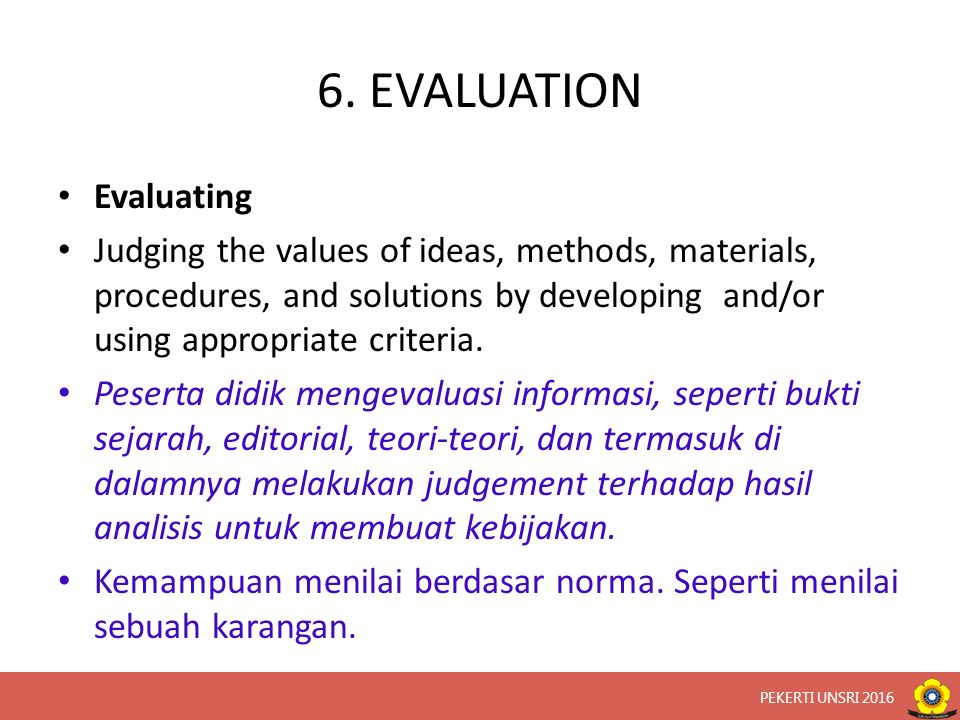 6. EVALUATION Evaluating Judging the values of ideas, methods, materials, procedures, and solutions by developing and/or using appropriate criteria. P