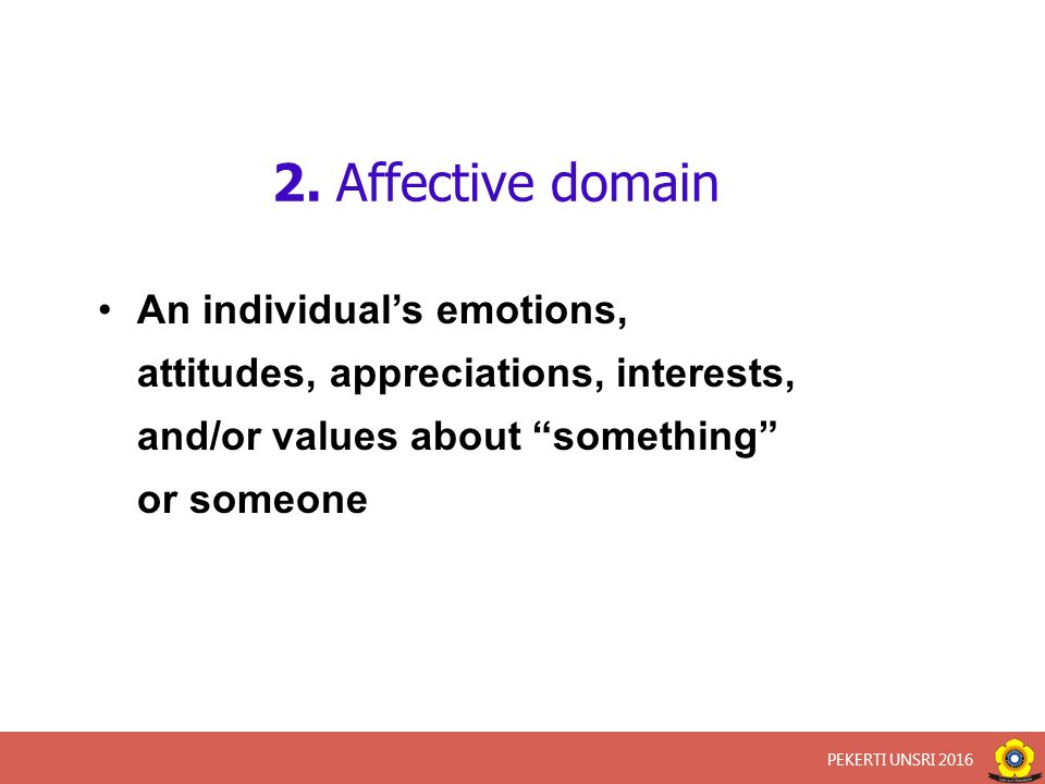 "2. Affective domain An individual's emotions, attitudes, appreciations, interests, and/or values about ""something"" or someone PEKERTI UNSRI 2016"