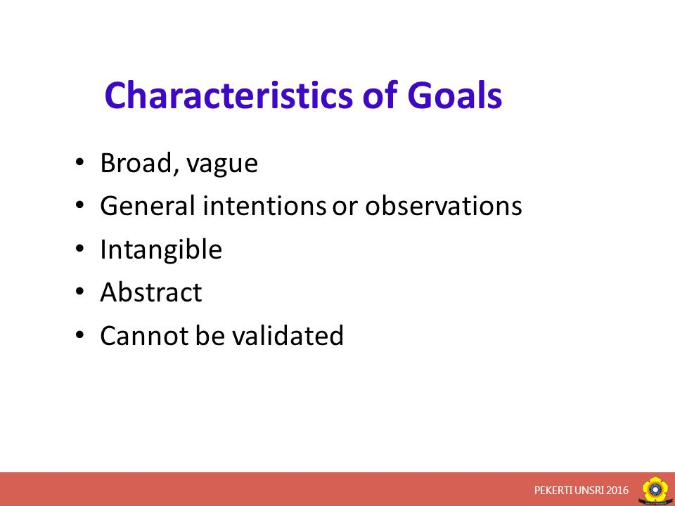 Characteristics of Goals Broad, vague General intentions or observations Intangible Abstract Cannot be validated PEKERTI UNSRI 2016
