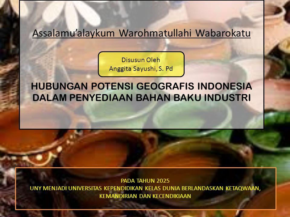 Assalamu'alaykum Warohmatullahi Wabarokatu HUBUNGAN POTENSI GEOGRAFIS INDONESIA DALAM PENYEDIAAN BAHAN BAKU INDUSTRI PADA TAHUN 2025 UNY MENJADI UNIVE
