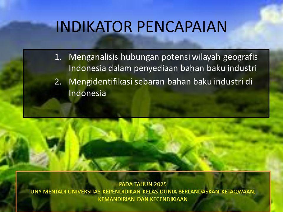 INDIKATOR PENCAPAIAN 1.Menganalisis hubungan potensi wilayah geografis Indonesia dalam penyediaan bahan baku industri 2.Mengidentifikasi sebaran bahan