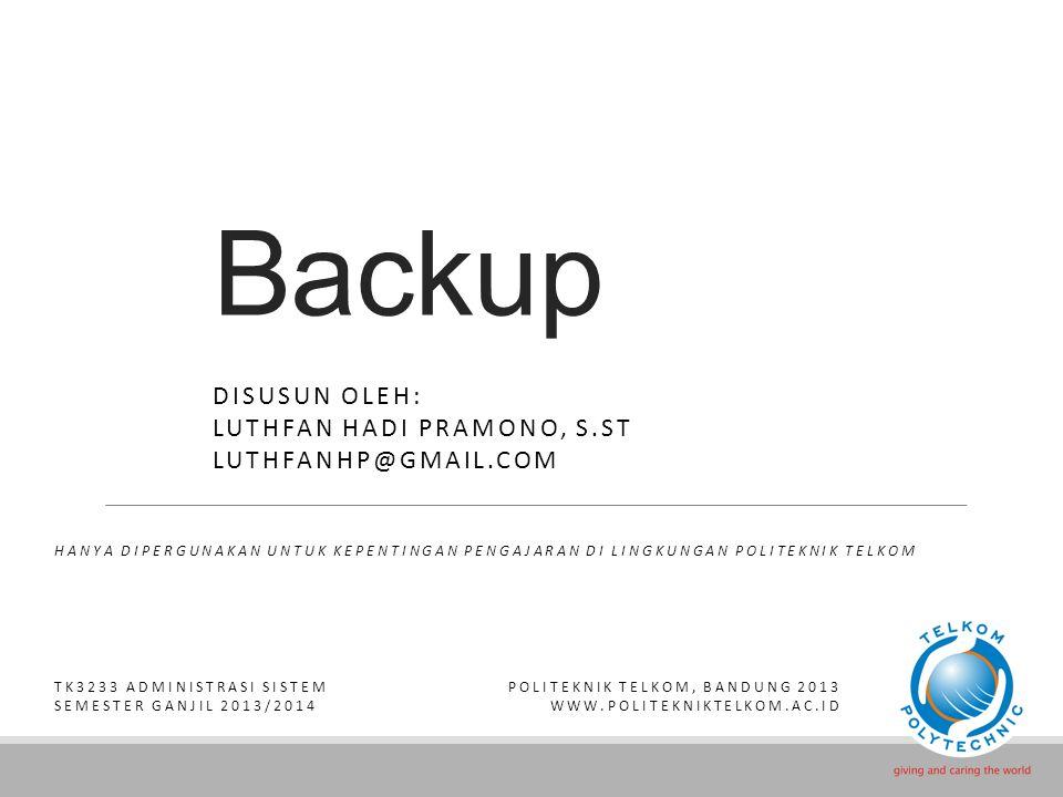Backup DISUSUN OLEH: LUTHFAN HADI PRAMONO, S.ST LUTHFANHP@GMAIL.COM HANYA DIPERGUNAKAN UNTUK KEPENTINGAN PENGAJARAN DI LINGKUNGAN POLITEKNIK TELKOM TK3233 ADMINISTRASI SISTEM SEMESTER GANJIL 2013/2014 POLITEKNIK TELKOM, BANDUNG 2013 WWW.POLITEKNIKTELKOM.AC.ID