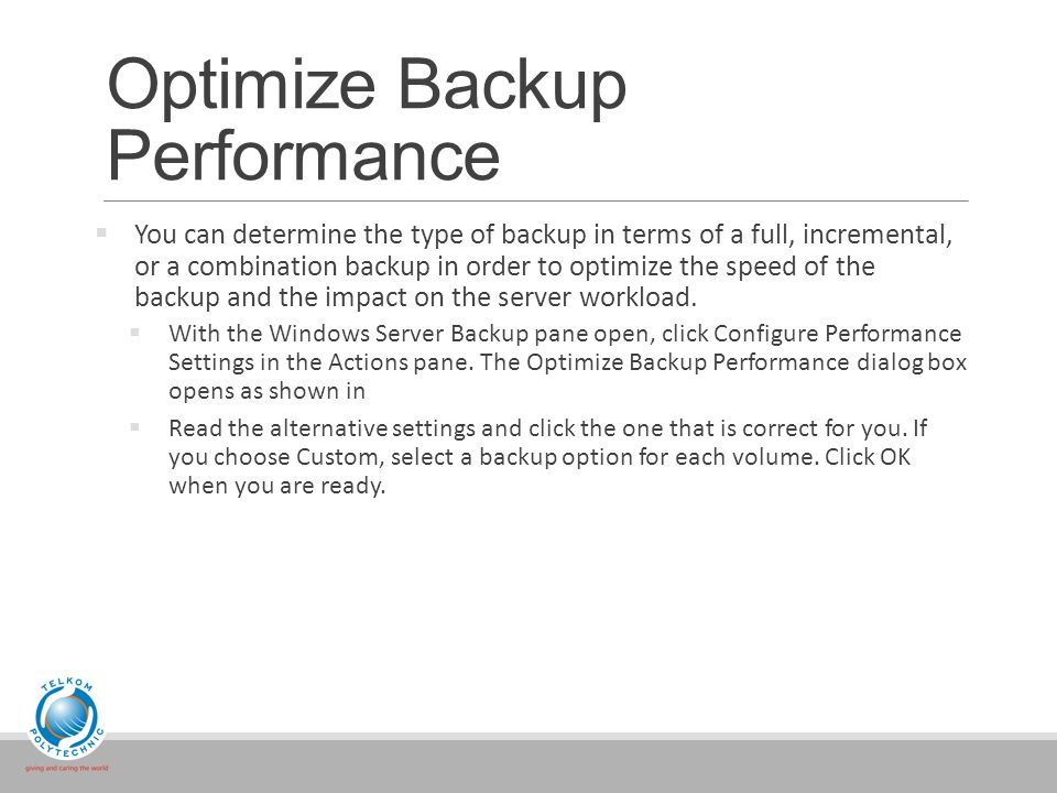 Optimize Backup Performance  You can determine the type of backup in terms of a full, incremental, or a combination backup in order to optimize the speed of the backup and the impact on the server workload.