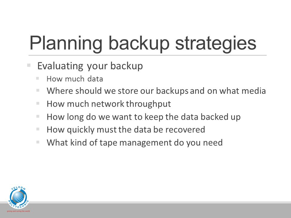Planning backup strategies  Evaluating your backup  How much data  Where should we store our backups and on what media  How much network throughput  How long do we want to keep the data backed up  How quickly must the data be recovered  What kind of tape management do you need