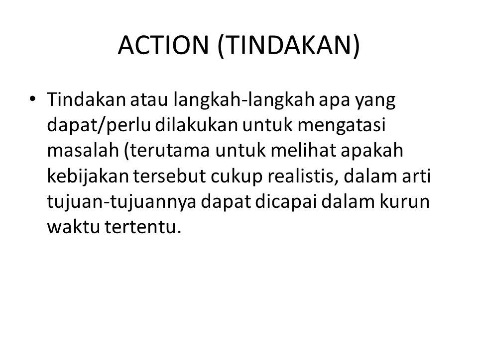 ACTION (TINDAKAN) Tindakan atau langkah-langkah apa yang dapat/perlu dilakukan untuk mengatasi masalah (terutama untuk melihat apakah kebijakan tersebut cukup realistis, dalam arti tujuan-tujuannya dapat dicapai dalam kurun waktu tertentu.