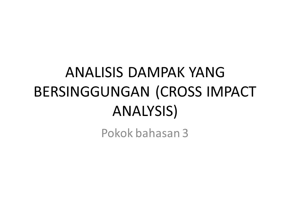 ANALISIS DAMPAK YANG BERSINGGUNGAN (CROSS IMPACT ANALYSIS) Pokok bahasan 3
