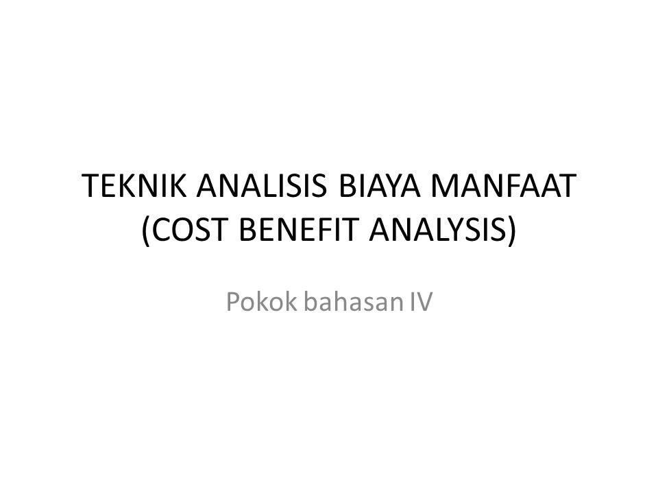 TEKNIK ANALISIS BIAYA MANFAAT (COST BENEFIT ANALYSIS) Pokok bahasan IV