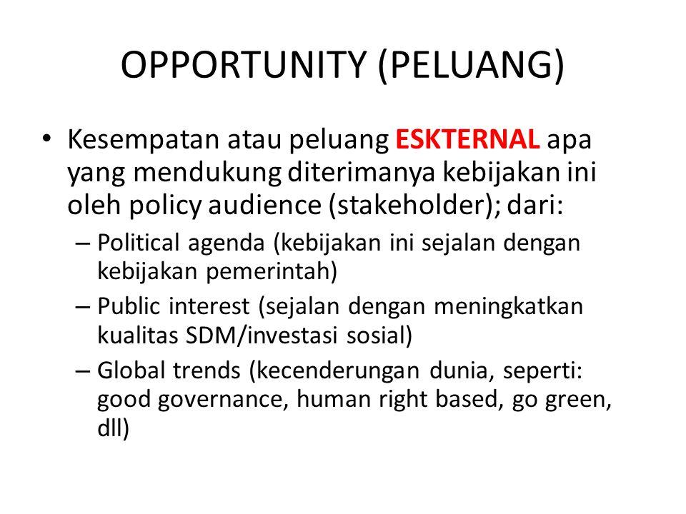 OPPORTUNITY (PELUANG) Kesempatan atau peluang ESKTERNAL apa yang mendukung diterimanya kebijakan ini oleh policy audience (stakeholder); dari: – Polit
