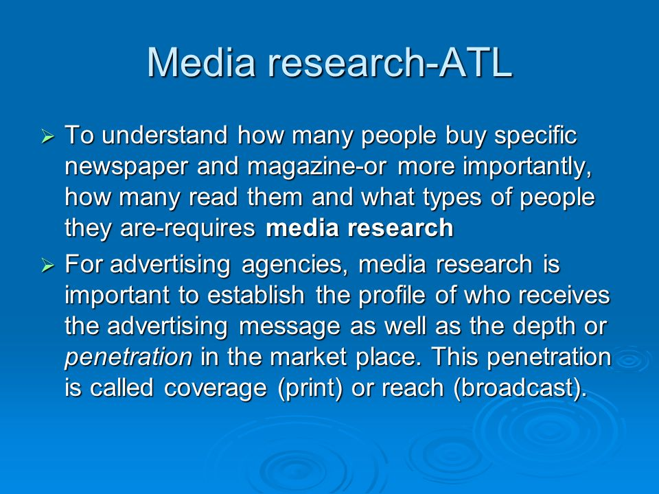 Media research-ATL  To understand how many people buy specific newspaper and magazine-or more importantly, how many read them and what types of people they are-requires media research  For advertising agencies, media research is important to establish the profile of who receives the advertising message as well as the depth or penetration in the market place.