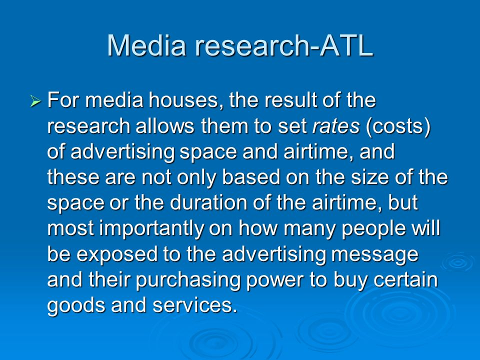 Media research-ATL  For media houses, the result of the research allows them to set rates (costs) of advertising space and airtime, and these are not only based on the size of the space or the duration of the airtime, but most importantly on how many people will be exposed to the advertising message and their purchasing power to buy certain goods and services.