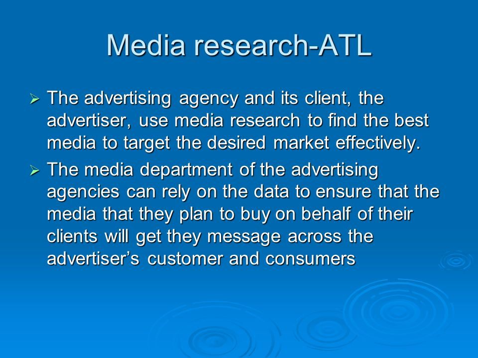 Media research-ATL  The advertising agency and its client, the advertiser, use media research to find the best media to target the desired market effectively.