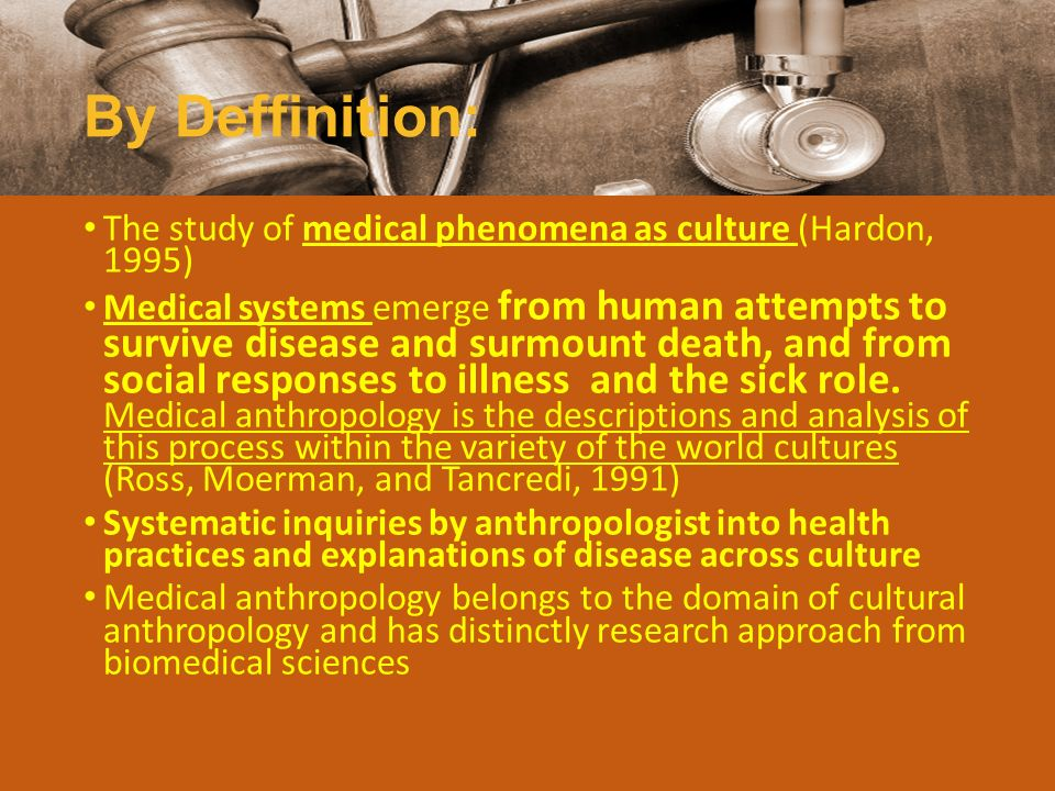 By Deffinition: The study of medical phenomena as culture (Hardon, 1995) Medical systems emerge from human attempts to survive disease and surmount de