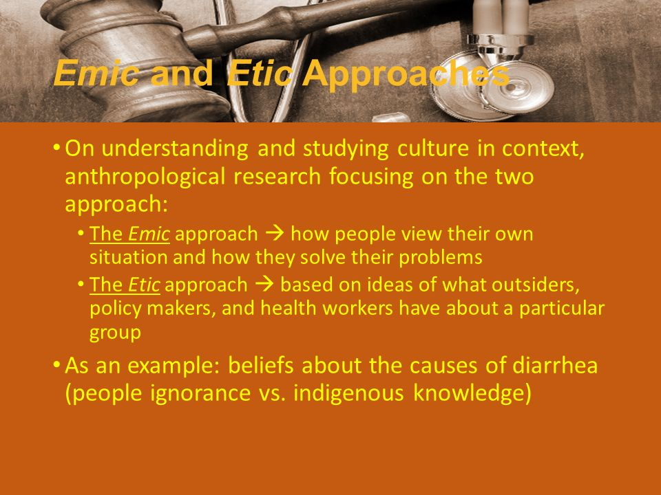 Emic and Etic Approaches On understanding and studying culture in context, anthropological research focusing on the two approach: The Emic approach 