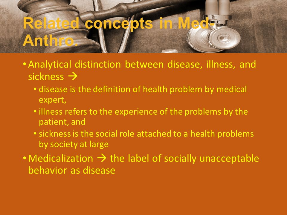 Related concepts in Med- Anthro. Analytical distinction between disease, illness, and sickness  disease is the definition of health problem by medica