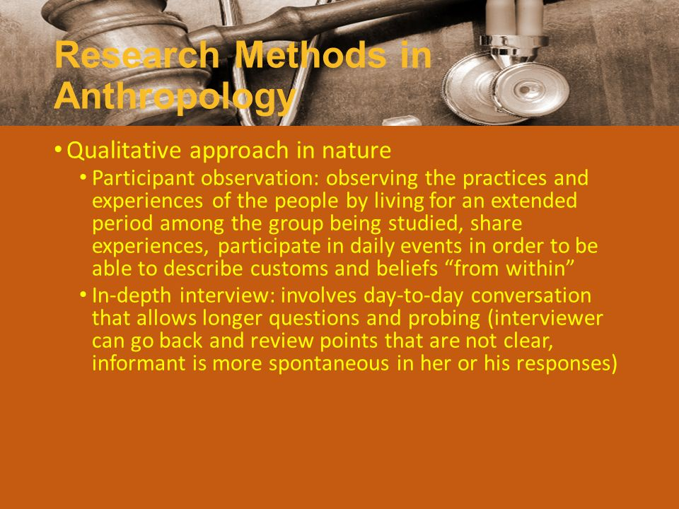 Research Methods in Anthropology Qualitative approach in nature Participant observation: observing the practices and experiences of the people by livi