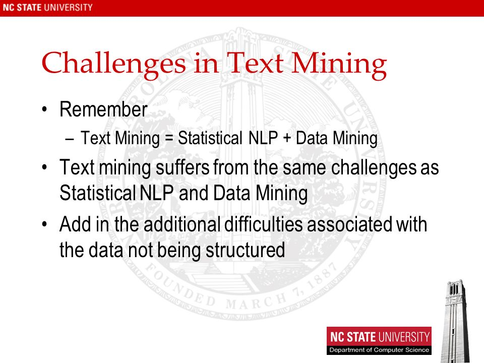 Challenges in Text Mining Remember –Text Mining = Statistical NLP + Data Mining Text mining suffers from the same challenges as Statistical NLP and Data Mining Add in the additional difficulties associated with the data not being structured