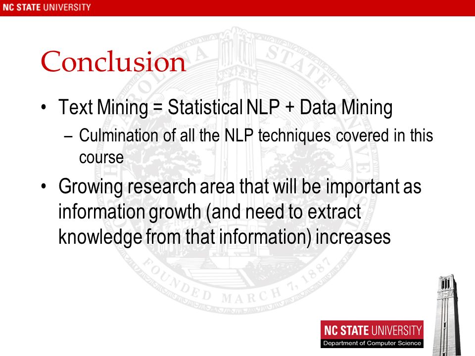 Conclusion Text Mining = Statistical NLP + Data Mining –Culmination of all the NLP techniques covered in this course Growing research area that will be important as information growth (and need to extract knowledge from that information) increases