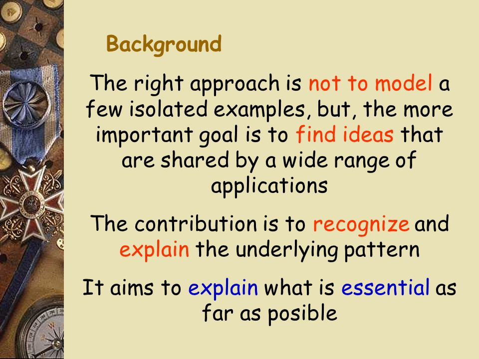 The right approach is not to model a few isolated examples, but, the more important goal is to find ideas that are shared by a wide range of applications The contribution is to recognize and explain the underlying pattern It aims to explain what is essential as far as posible