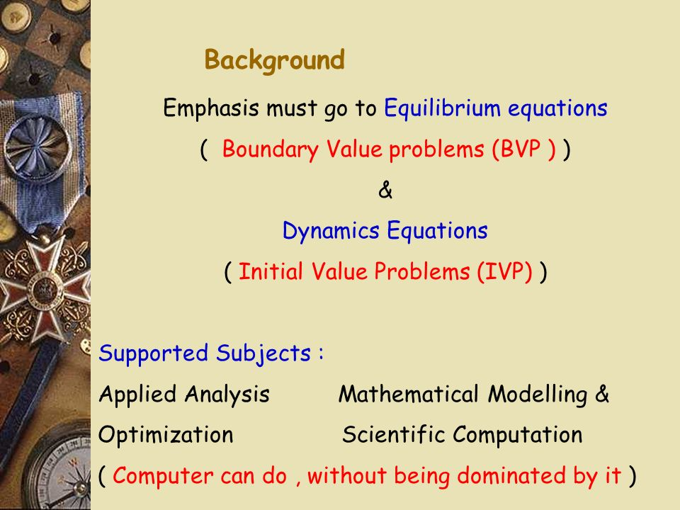 Background Emphasis must go to Equilibrium equations ( Boundary Value problems (BVP ) ) & Dynamics Equations ( Initial Value Problems (IVP) ) Supported Subjects : Applied Analysis Mathematical Modelling & Optimization Scientific Computation ( Computer can do, without being dominated by it )