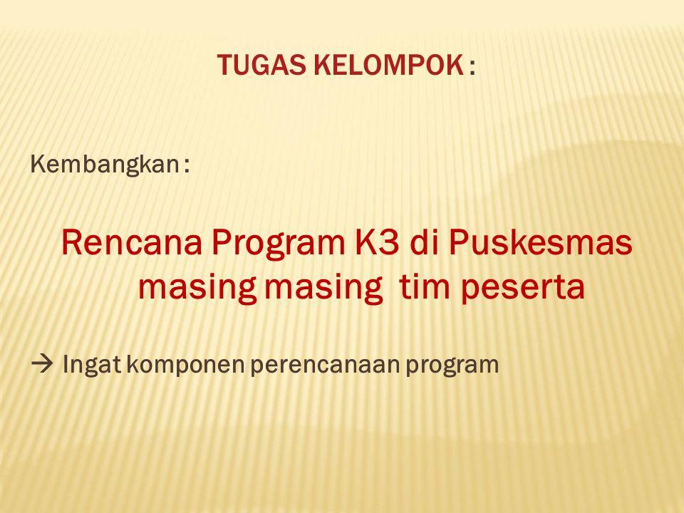 TUGAS KELOMPOK : Kembangkan : Rencana Program K3 di Puskesmas masing masingtim peserta  Ingat komponen perencanaan program