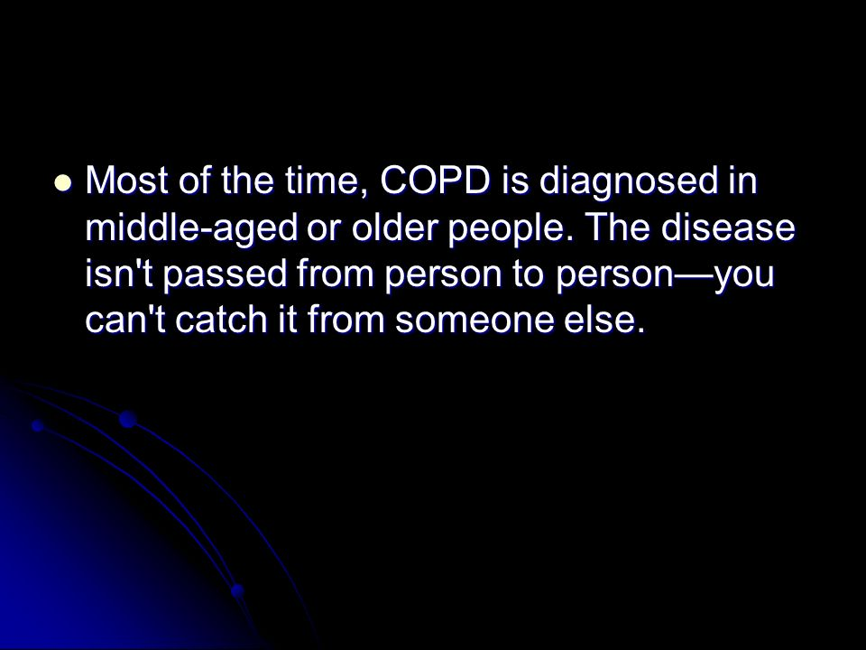 Most of the time, COPD is diagnosed in middle-aged or older people.
