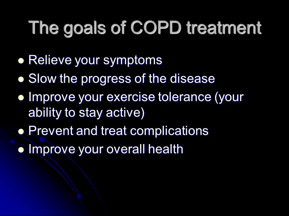 The goals of COPD treatment Relieve your symptoms Relieve your symptoms Slow the progress of the disease Slow the progress of the disease Improve your exercise tolerance (your ability to stay active) Improve your exercise tolerance (your ability to stay active) Prevent and treat complications Prevent and treat complications Improve your overall health Improve your overall health
