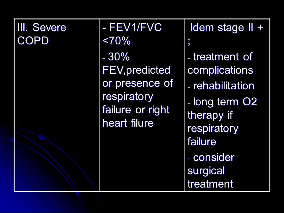 III. Severe COPD - FEV1/FVC <70% - 30% FEV,predicted or presence of respiratory failure or right heart filure - Idem stage II + ; - treatment of compl